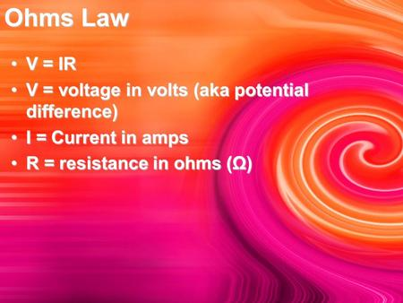 Ohms Law V = IRV = IR V = voltage in volts (aka potential difference)V = voltage in volts (aka potential difference) I = Current in ampsI = Current in.