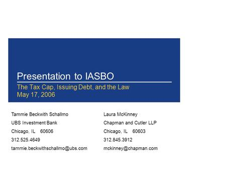 Presentation to IASBO The Tax Cap, Issuing Debt, and the Law May 17, 2006 Tammie Beckwith Schallmo UBS Investment Bank Chicago, IL 60606 312.525.4649