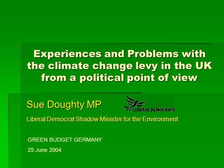 Experiences and Problems with the climate change levy in the UK from a political point of view Sue Doughty MP Liberal Democrat Shadow Minister for the.