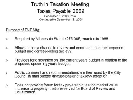 Truth in Taxation Meeting Taxes Payable 2009 December 8, 2008, 7pm Continued to December 15, 2008 Purpose of TNT Mtg:  Required by Minnesota Statute 275.065,