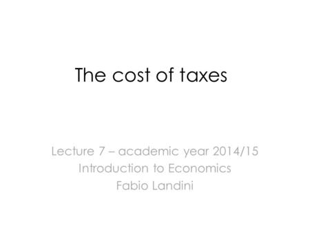 The cost of taxes Lecture 7 – academic year 2014/15 Introduction to Economics Fabio Landini.
