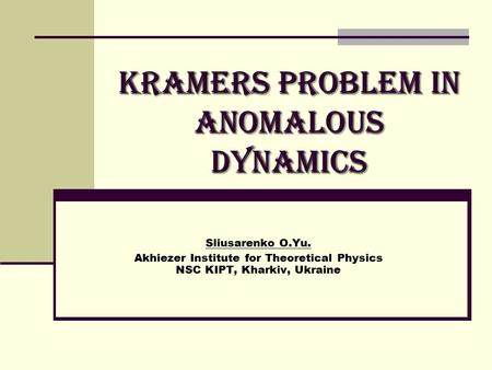 Kramers Problem in anomalous dynamics Sliusarenko O.Yu. Akhiezer Institute for Theoretical Physics NSC KIPT, Kharkiv, Ukraine.