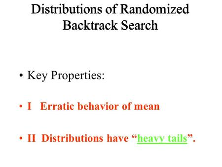 "Distributions of Randomized Backtrack Search Key Properties: I Erratic behavior of mean II Distributions have ""heavy tails""."
