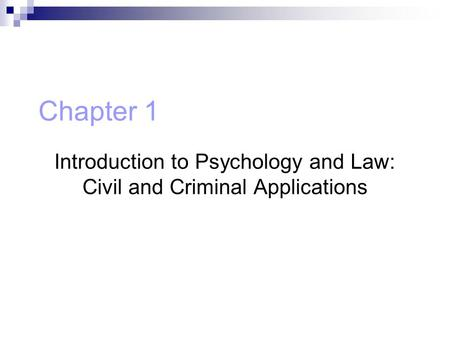 Chapter 1 Introduction to Psychology and Law: Civil and Criminal Applications.