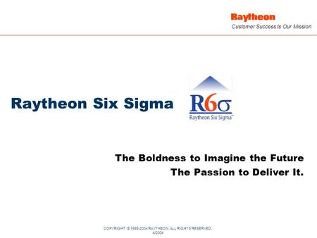 COPYRIGHT © 1999-2004 RAYTHEON. ALL RIGHTS RESERVED. 4/2004 Customer Success Is Our Mission Raytheon Six Sigma The Boldness to Imagine the Future The Passion.