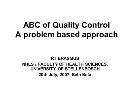 ABC of Quality Control A problem based approach RT ERASMUS NHLS / FACULTY OF HEALTH SCIENCES, UNIVERSITY OF STELLENBOSCH 20th July, 2007, Bela Bela.