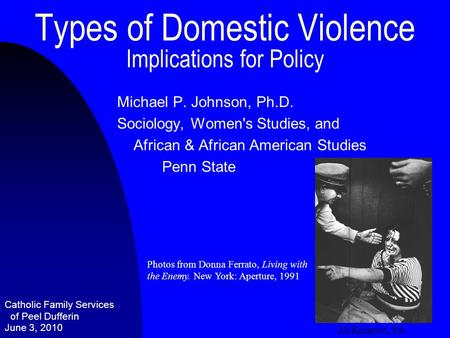 Types of Domestic Violence Implications for Policy Michael P. Johnson, Ph.D. Sociology, Women's Studies, and African & African American Studies Penn State.