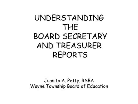 UNDERSTANDING THE BOARD SECRETARY AND TREASURER REPORTS Juanita A. Petty, RSBA Wayne Township Board of Education.