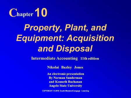Property, Plant, and Equipment: Acquisition and Disposal C hapter 10 COPYRIGHT © 2010 South-Western/Cengage Learning Intermediate Accounting 11th edition.