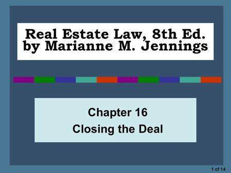1 of 14 Real Estate Law, 8th Ed. by Marianne M. Jennings Chapter 16 Closing the Deal.