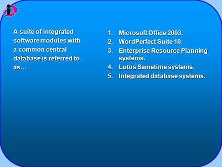 1.Microsoft Office 2003. 2.WordPerfect Suite 10. 3.Enterprise Resource Planning systems. 4.Lotus Sametime systems. 5.Integrated database systems. A suite.