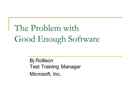 The Problem with Good Enough Software Bj Rollison Test Training Manager Microsoft, Inc.
