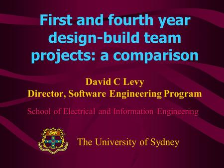 First and fourth year design-build team projects: a comparison David C Levy Director, Software Engineering Program School of Electrical and Information.