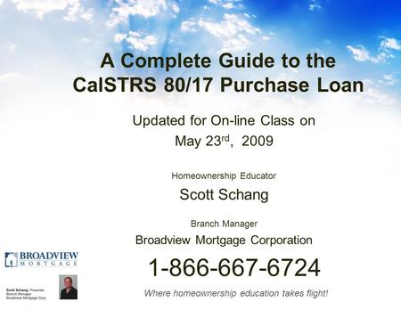 Where homeownership education takes flight! A Complete Guide to the CalSTRS 80/17 Purchase Loan Updated for On-line Class on May 23 rd, 2009 Homeownership.