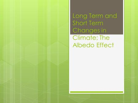 Long Term and Short Term Changes in Climate; The Albedo Effect.