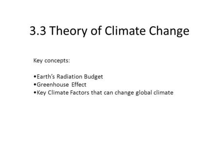 3.3 Theory of Climate Change Key concepts: Earth's Radiation Budget Greenhouse Effect Key Climate Factors that can change global climate.
