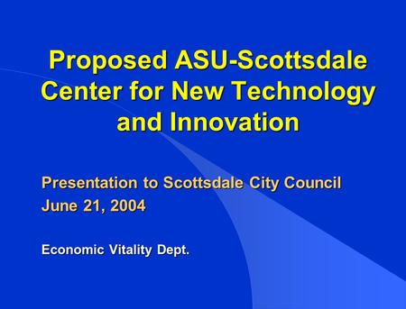 Proposed ASU-Scottsdale Center for New Technology and Innovation Presentation to Scottsdale City Council June 21, 2004 Economic Vitality Dept.