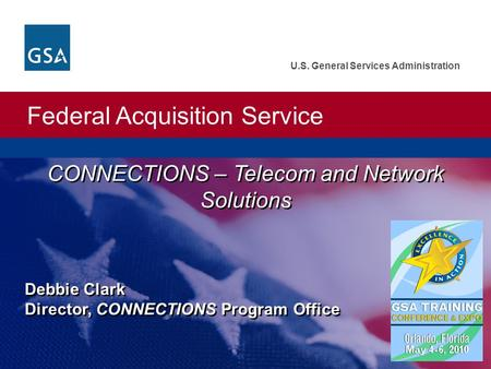 Federal Acquisition Service U.S. General Services Administration Debbie Clark Director, CONNECTIONS Program Office CONNECTIONS – Telecom and Network Solutions.