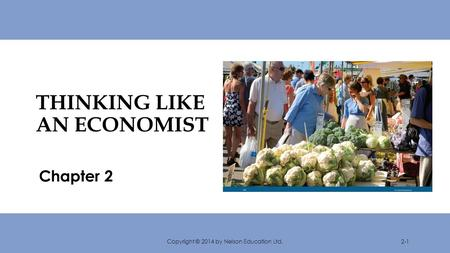 THINKING LIKE AN ECONOMIST Chapter 2 Copyright © 2014 by Nelson Education Ltd.2-1.