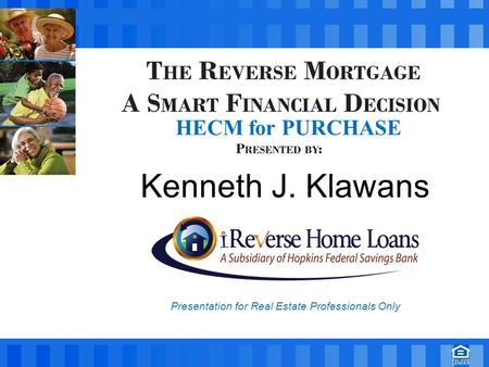 Kenneth J. Klawans Presentation for Real Estate Professionals Only HECM for PURCHASE.