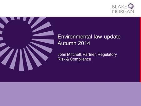 Environmental law update Autumn 2014 John Mitchell, Partner, Regulatory Risk & Compliance.