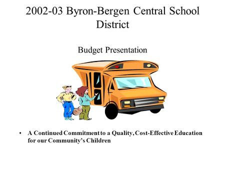 2002-03 Byron-Bergen Central School District Budget Presentation A Continued Commitment to a Quality, Cost-Effective Education for our Community's Children.