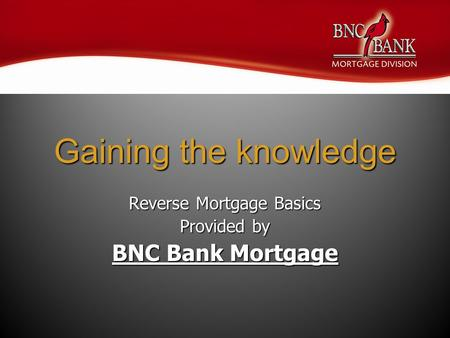 Gaining the knowledge Reverse Mortgage Basics Provided by BNC Bank Mortgage.