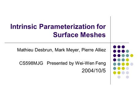 Intrinsic Parameterization for Surface Meshes Mathieu Desbrun, Mark Meyer, Pierre Alliez CS598MJG Presented by Wei-Wen Feng 2004/10/5.