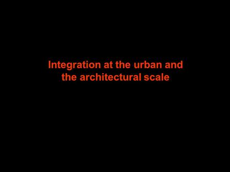 Integration at the urban and the architectural scale.