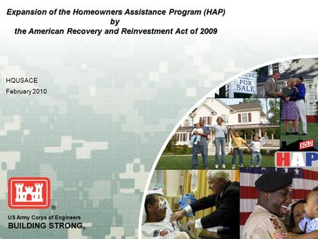 US Army Corps of Engineers BUILDING STRONG ® HQUSACE February 2010 Expansion of the Homeowners Assistance Program (HAP) by the American Recovery and Reinvestment.