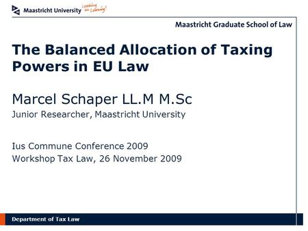 Department of Tax Law The Balanced Allocation of Taxing Powers in EU Law Marcel Schaper LL.M M.Sc Junior Researcher, Maastricht University Ius Commune.