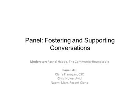 Panel: Fostering and Supporting Conversations Moderator: Rachel Happe, The Community Roundtable Panelists: Claire Flanagan, CSC Chris Howe, Avid Naomi.