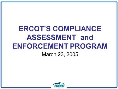 ERCOT'S COMPLIANCE ASSESSMENT and ENFORCEMENT PROGRAM March 23, 2005.