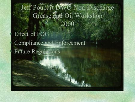 Jeff Poupart DWQ Non-Discharge Grease and Oil Workshop 2000 §Effect of FOG §Compliance and Enforcement §Future Regulations.
