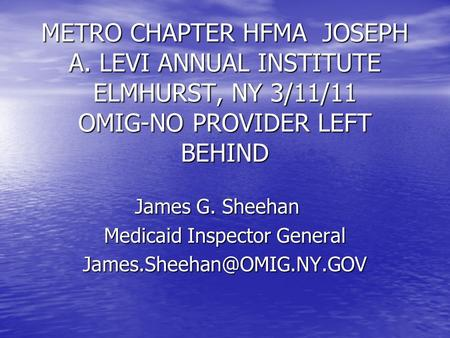 METRO CHAPTER HFMA JOSEPH A. LEVI ANNUAL INSTITUTE ELMHURST, NY 3/11/11 OMIG-NO PROVIDER LEFT BEHIND James G. Sheehan Medicaid Inspector General