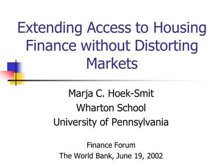 Extending Access to Housing Finance without Distorting Markets Marja C. Hoek-Smit Wharton School University of Pennsylvania Finance Forum The World Bank,
