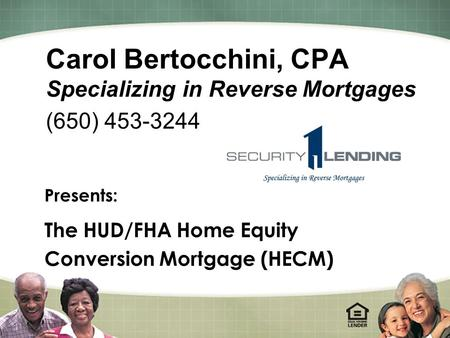 1 Carol Bertocchini, CPA Specializing in Reverse Mortgages (650) 453-3244 Presents: The HUD/FHA Home Equity Conversion Mortgage (HECM)