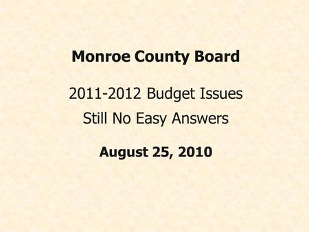Monroe County Board 2011-2012 Budget Issues Still No Easy Answers August 25, 2010.