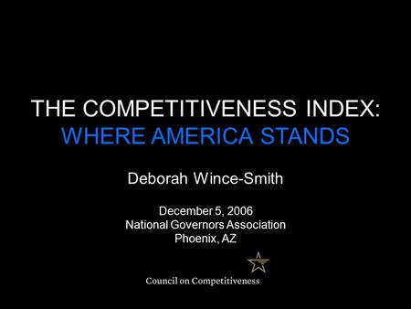 THE COMPETITIVENESS INDEX: WHERE AMERICA STANDS Deborah Wince-Smith December 5, 2006 National Governors Association Phoenix, AZ.