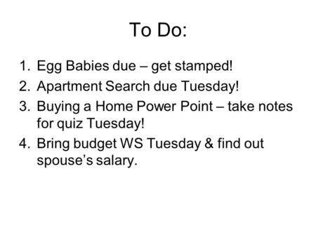 To Do: 1.Egg Babies due – get stamped! 2.Apartment Search due Tuesday! 3.Buying a Home Power Point – take notes for quiz Tuesday! 4.Bring budget WS Tuesday.