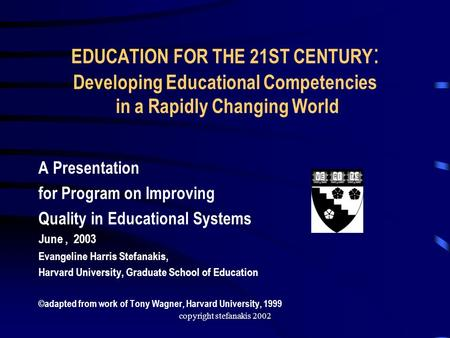Copyright stefanakis 2002 EDUCATION FOR THE 21ST CENTURY : Developing Educational Competencies in a Rapidly Changing World A Presentation for Program on.