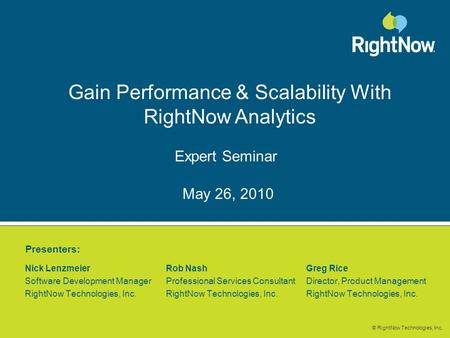 © RightNow Technologies, Inc. Gain Performance & Scalability With RightNow Analytics Expert Seminar Nick Lenzmeier Rob NashGreg Rice Software Development.