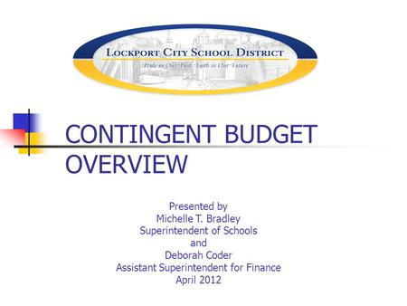 CONTINGENT BUDGET OVERVIEW Presented by Michelle T. Bradley Superintendent of Schools and Deborah Coder Assistant Superintendent for Finance April 2012.