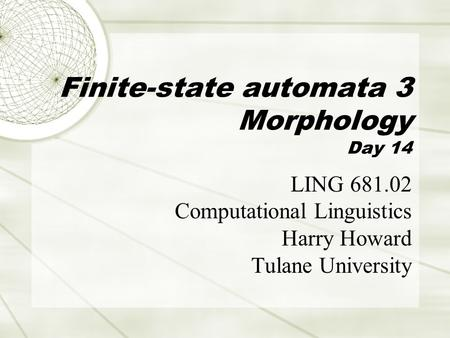 Finite-state automata 3 Morphology Day 14 LING 681.02 Computational Linguistics Harry Howard Tulane University.