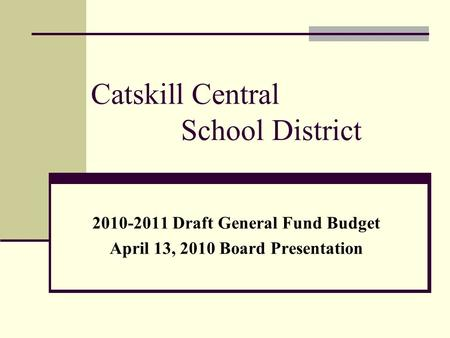 Catskill Central School District 2010-2011 Draft General Fund Budget April 13, 2010 Board Presentation.
