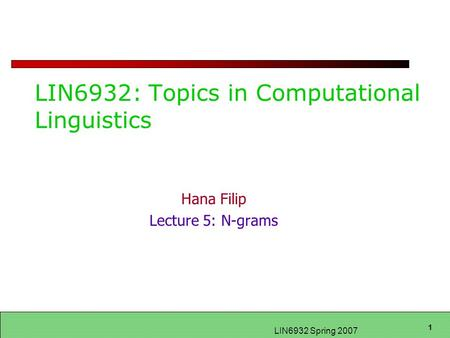 1 LIN6932 Spring 2007 LIN6932: Topics in Computational Linguistics Hana Filip Lecture 5: N-grams.