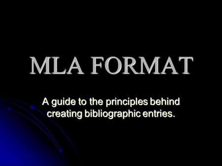 MLA FORMAT A guide to the principles behind creating bibliographic entries.