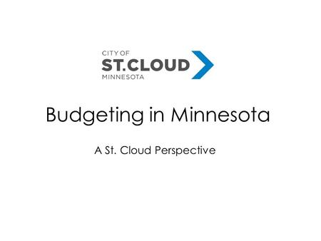 Budgeting in Minnesota A St. Cloud Perspective. Key Players in Budgeting - Responsibility to present budget to City Council - What role do you play? Clarify.