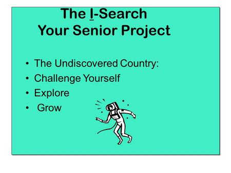 The I-Search Your Senior Project The Undiscovered Country: Challenge Yourself Explore Grow.