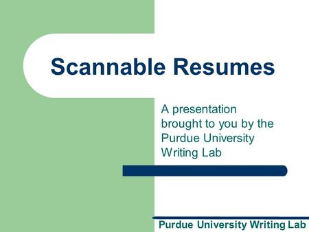 Purdue University Writing Lab Scannable Resumes A presentation brought to you by the Purdue University Writing Lab.
